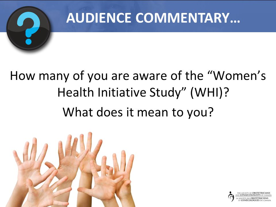 """How many of you are aware of the """"Women's Health Initiative Study"""" (WHI)? What does it mean to you? AUDIENCE COMMENTARY…"""