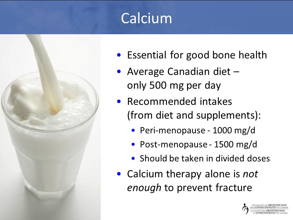 Calcium Essential for good bone health Average Canadian diet – only 500 mg per day Recommended intakes (from diet and supplements): Peri-menopause - 1