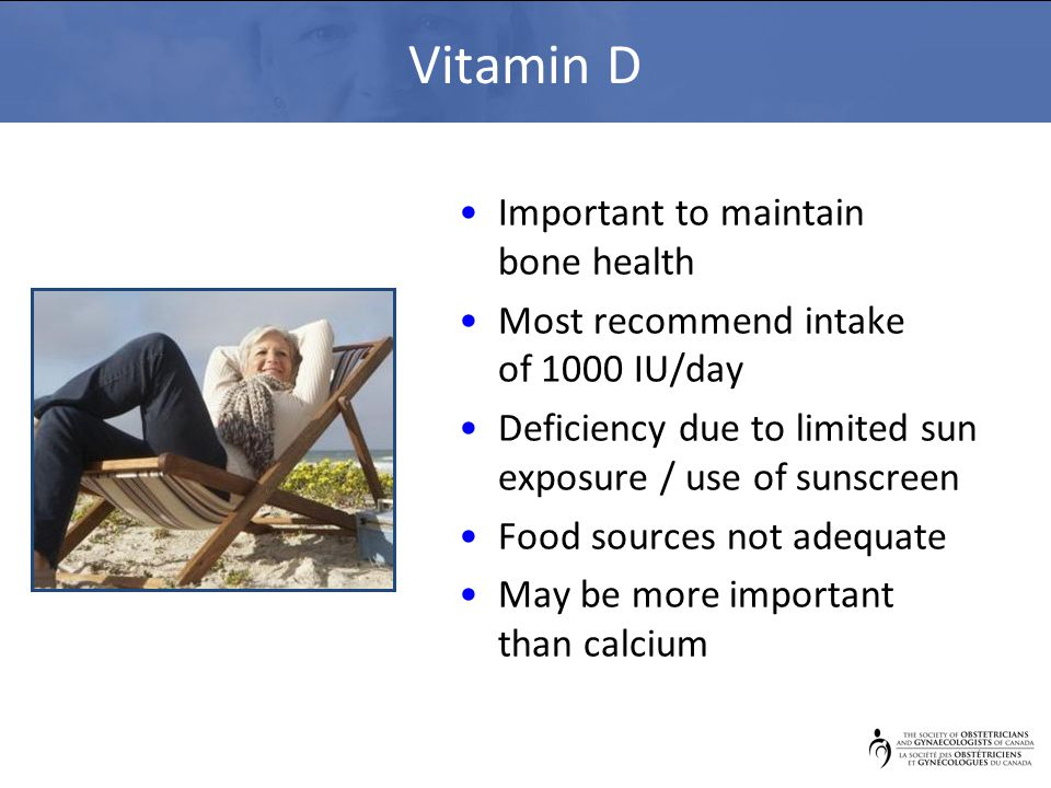 Vitamin D Important to maintain bone health Most recommend intake of 1000 IU/day Deficiency due to limited sun exposure / use of sunscreen Food source