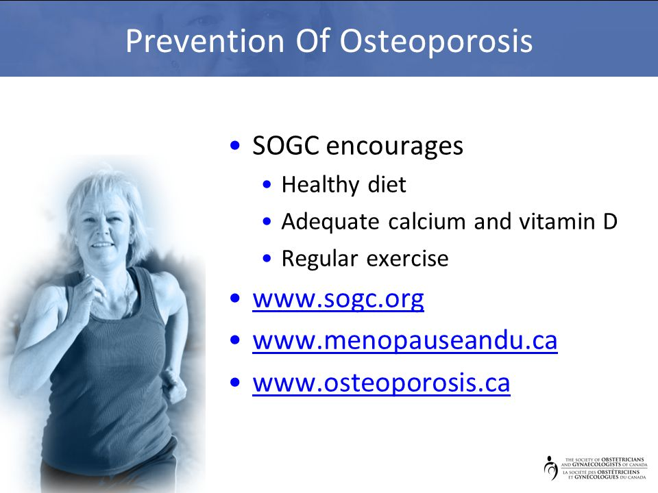 Prevention Of Osteoporosis SOGC encourages Healthy diet Adequate calcium and vitamin D Regular exercise www.sogc.org www.menopauseandu.ca www.osteoporosis.ca