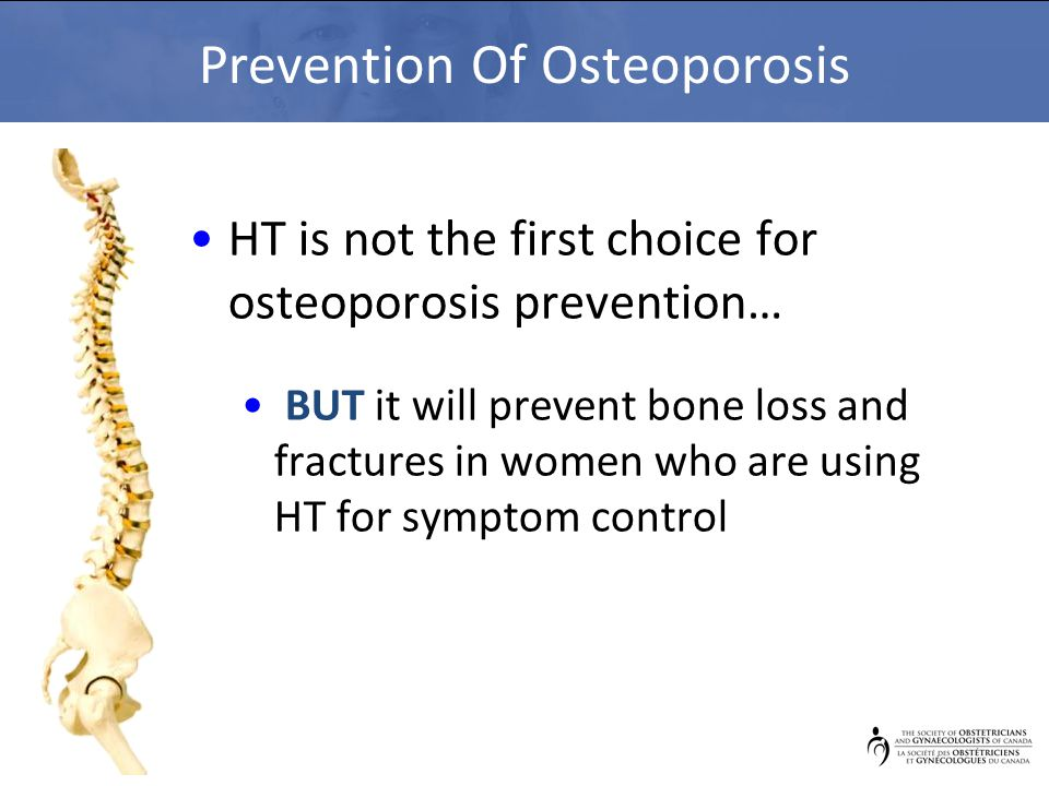Prevention Of Osteoporosis HT is not the first choice for osteoporosis prevention… BUT it will prevent bone loss and fractures in women who are using HT for symptom control