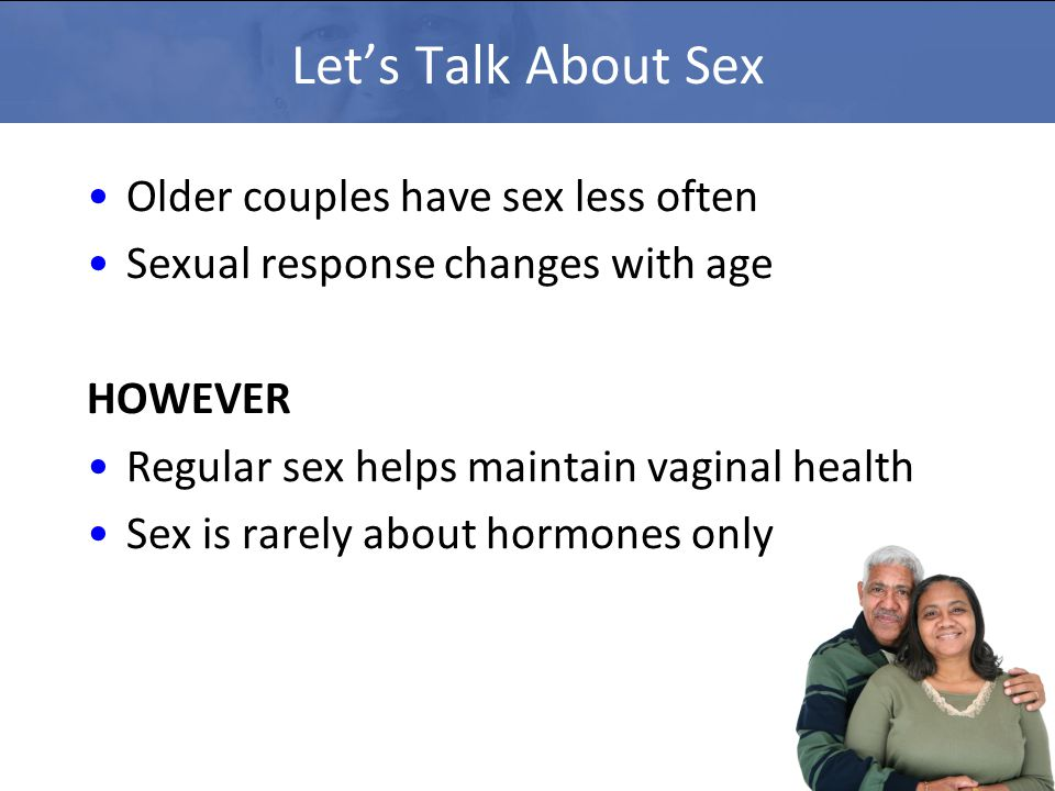 Let's Talk About Sex Older couples have sex less often Sexual response changes with age HOWEVER Regular sex helps maintain vaginal health Sex is rarel