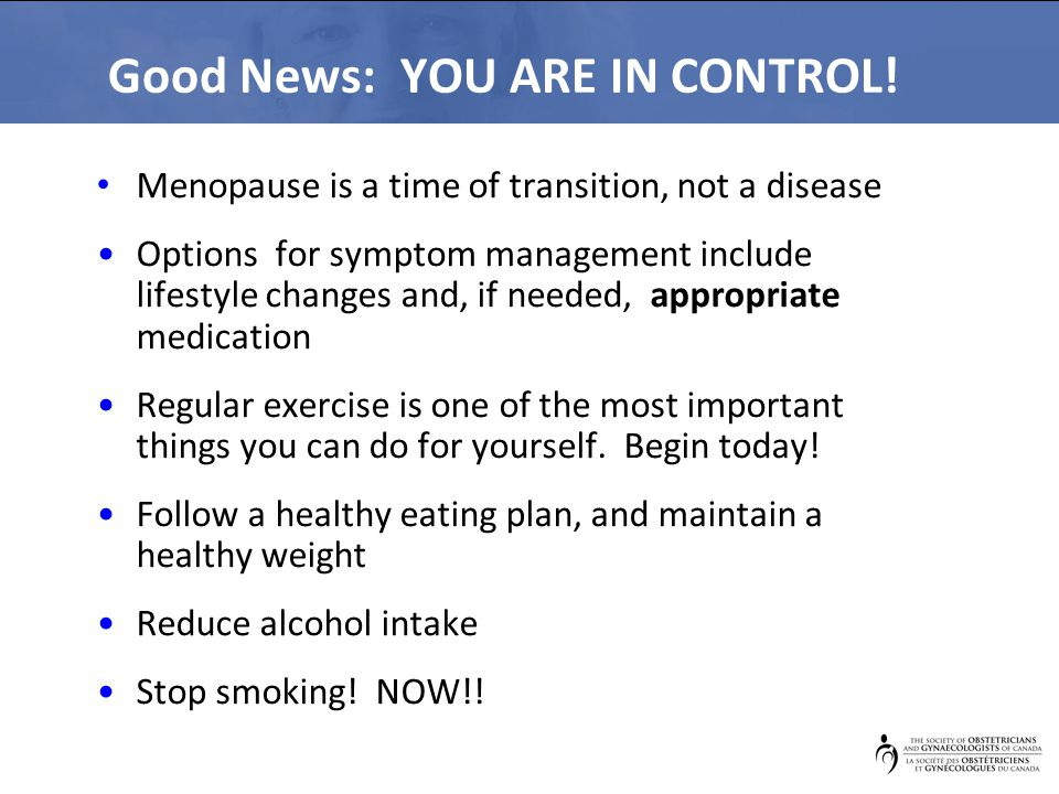 Good News: YOU ARE IN CONTROL! Menopause is a time of transition, not a disease Options for symptom management include lifestyle changes and, if neede