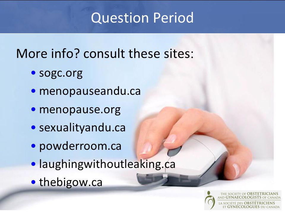 Question Period More info? consult these sites : sogc.org menopauseandu.ca menopause.org sexualityandu.ca powderroom.ca laughingwithoutleaking.ca theb