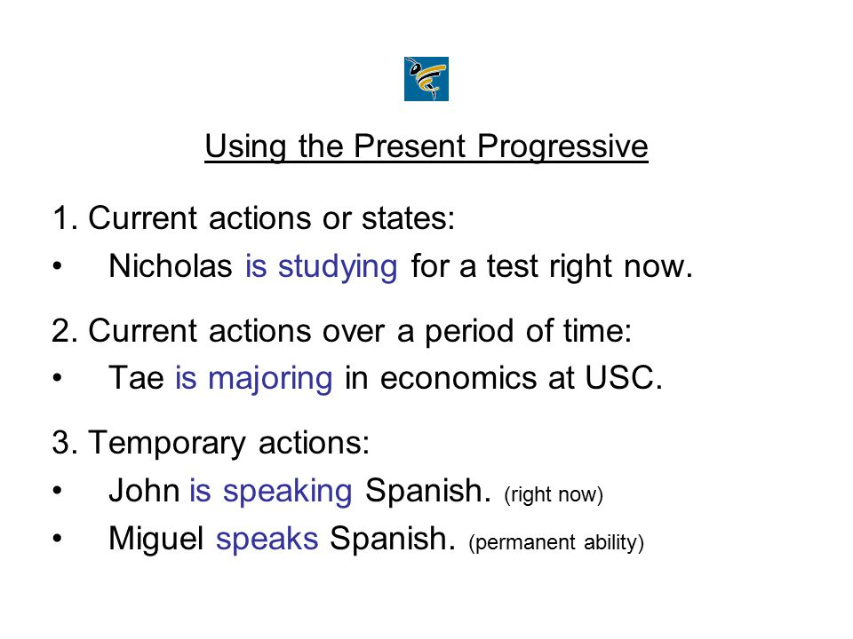 Using the Present Progressive 1. Current actions or states: Nicholas is studying for a test right now. 2. Current actions over a period of time: Tae i