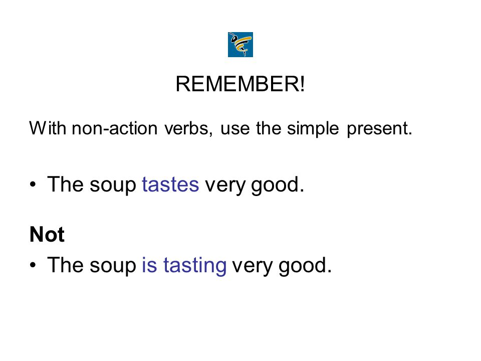 REMEMBER! With non-action verbs, use the simple present. The soup tastes very good. Not The soup is tasting very good.