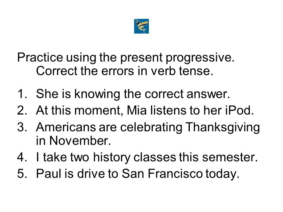 Practice using the present progressive. Correct the errors in verb tense. 1.She is knowing the correct answer. 2.At this moment, Mia listens to her iP