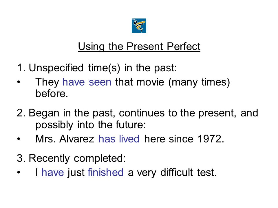 Using the Present Perfect 1. Unspecified time(s) in the past: They have seen that movie (many times) before. 2. Began in the past, continues to the pr