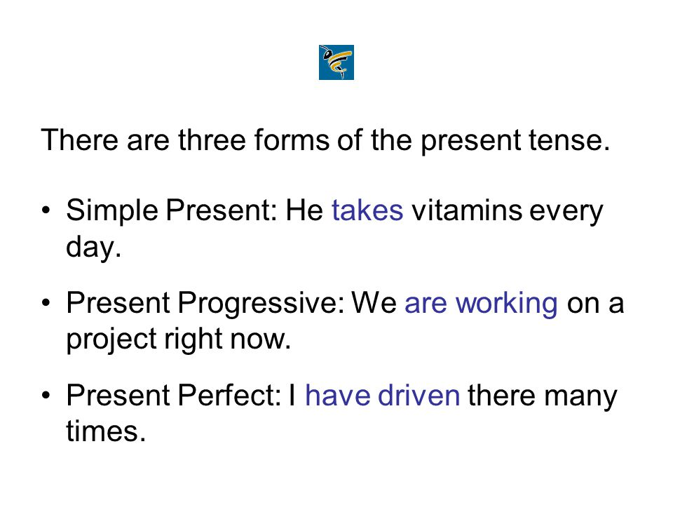 There are three forms of the present tense. Simple Present: He takes vitamins every day. Present Progressive: We are working on a project right now. P