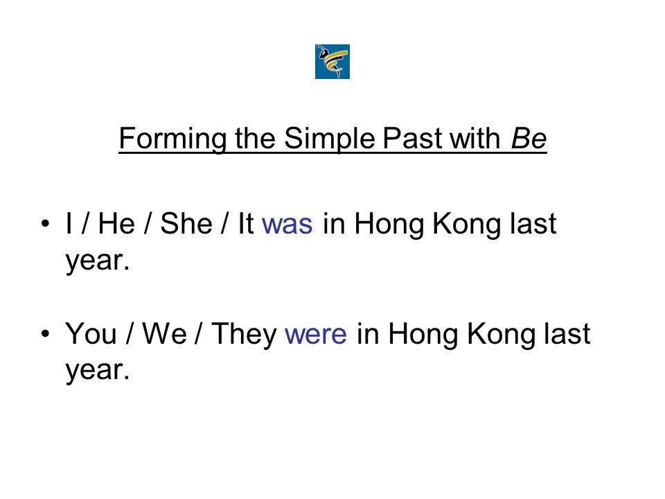 Forming the Simple Past with Be I / He / She / It was in Hong Kong last year. You / We / They were in Hong Kong last year.