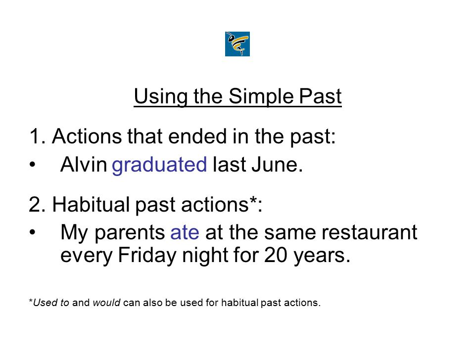 Using the Simple Past 1. Actions that ended in the past: Alvin graduated last June. 2. Habitual past actions*: My parents ate at the same restaurant e