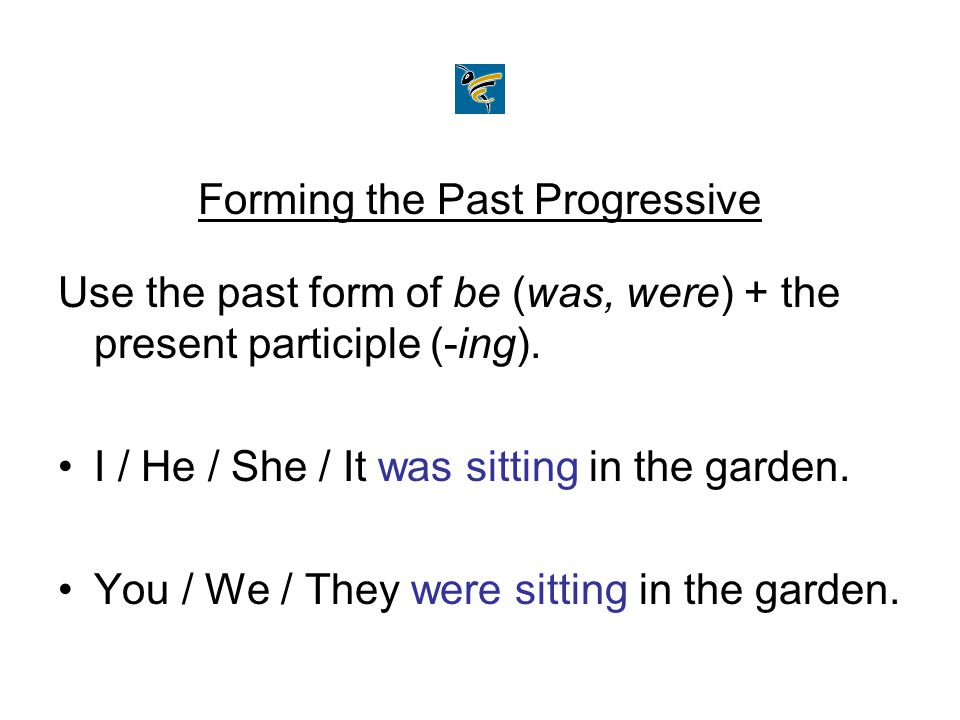 Forming the Past Progressive Use the past form of be (was, were) + the present participle (-ing). I / He / She / It was sitting in the garden. You / W