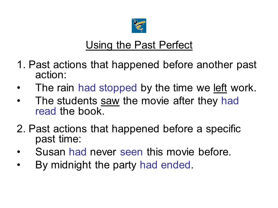 Using the Past Perfect 1. Past actions that happened before another past action: The rain had stopped by the time we left work. The students saw the m