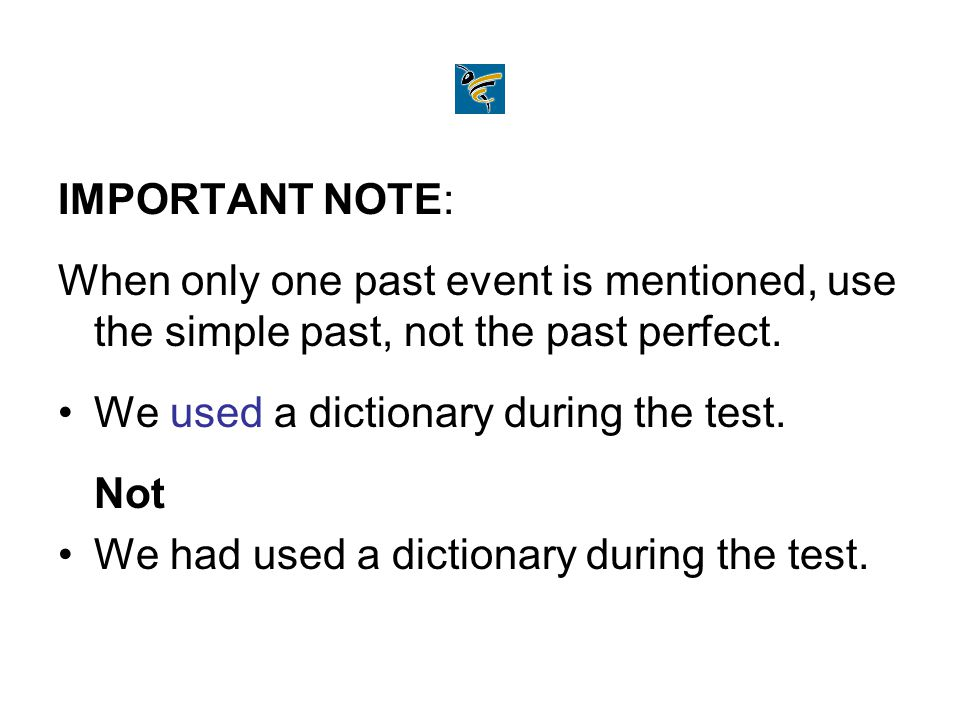 IMPORTANT NOTE: When only one past event is mentioned, use the simple past, not the past perfect. We used a dictionary during the test. Not We had use