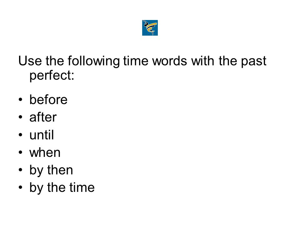 Use the following time words with the past perfect: before after until when by then by the time