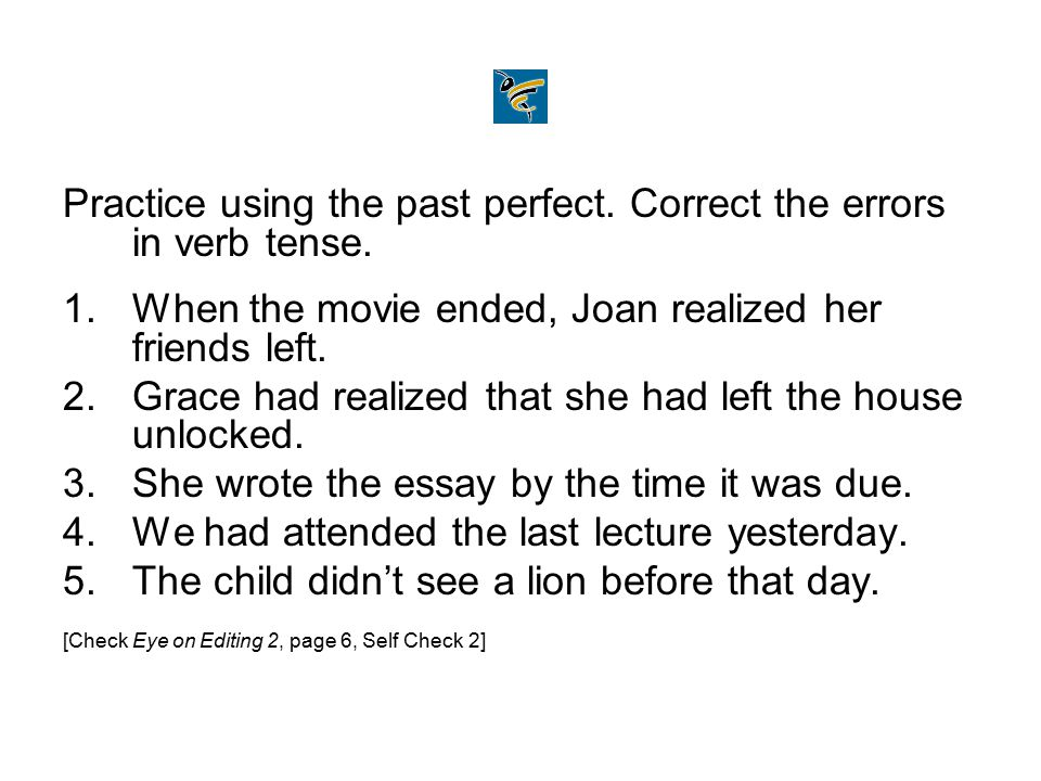 Practice using the past perfect. Correct the errors in verb tense. 1.When the movie ended, Joan realized her friends left. 2.Grace had realized that s