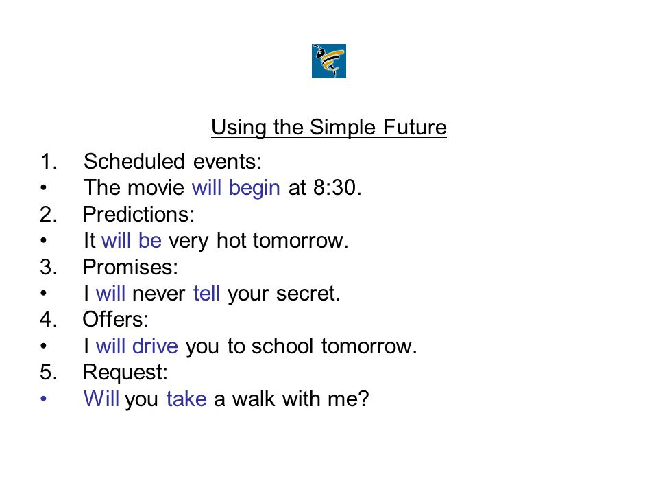 Using the Simple Future 1.Scheduled events: The movie will begin at 8:30. 2. Predictions: It will be very hot tomorrow. 3. Promises: I will never tell