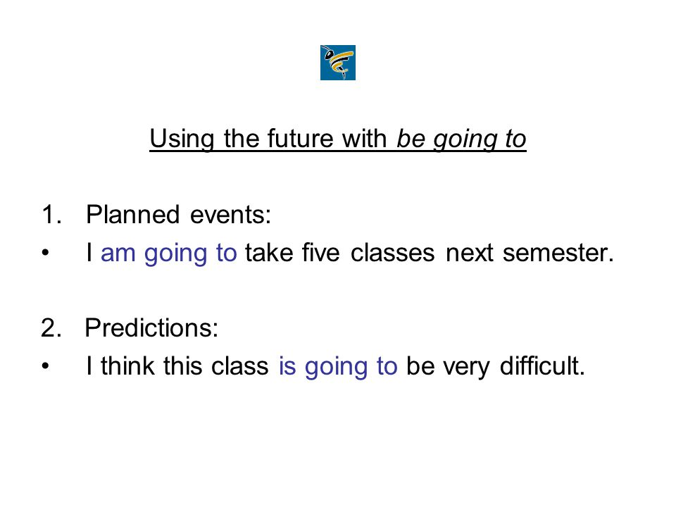 Using the future with be going to 1.Planned events: I am going to take five classes next semester. 2. Predictions: I think this class is going to be v