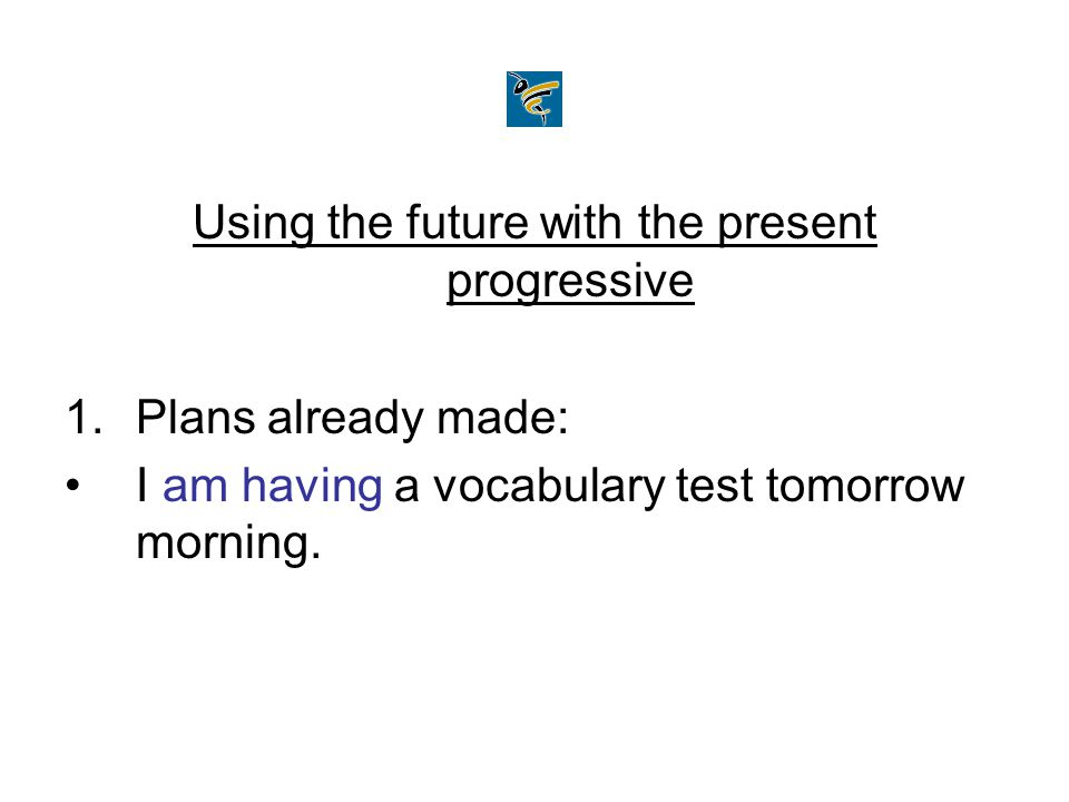 Using the future with the present progressive 1.Plans already made: I am having a vocabulary test tomorrow morning.