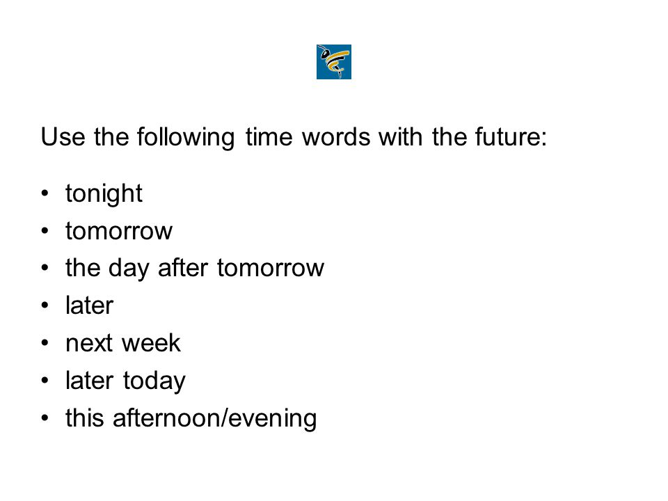 Use the following time words with the future: tonight tomorrow the day after tomorrow later next week later today this afternoon/evening