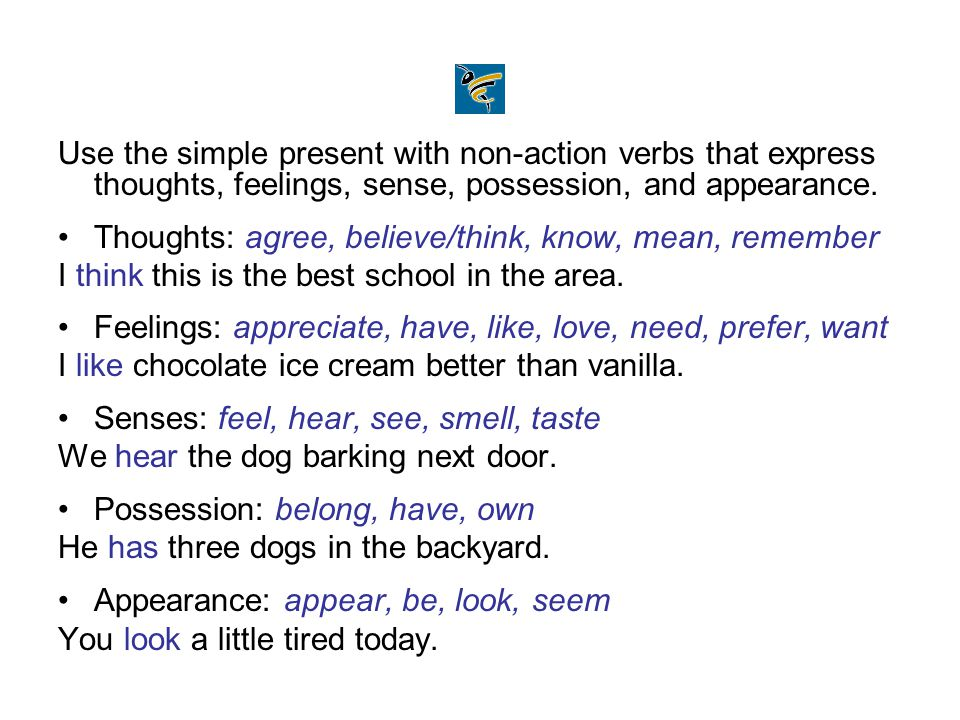 Use the simple present with non-action verbs that express thoughts, feelings, sense, possession, and appearance. Thoughts: agree, believe/think, know,