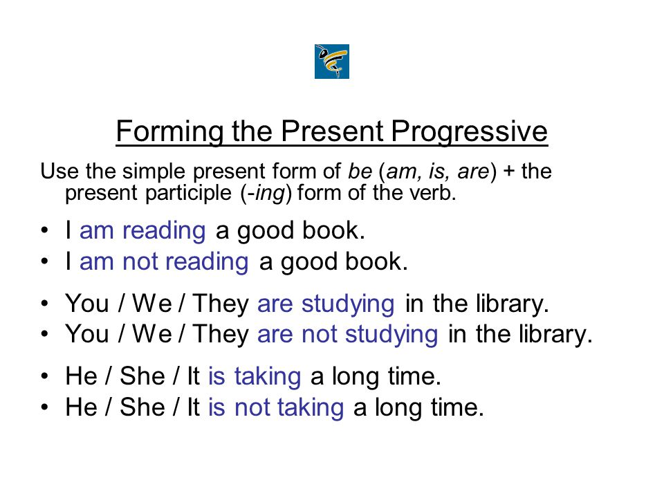Forming the Present Progressive Use the simple present form of be (am, is, are) + the present participle (-ing) form of the verb. I am reading a good