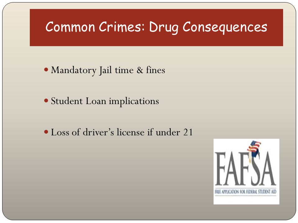 Common Crimes: Drug Consequences Mandatory Jail time & fines Student Loan implications Loss of driver's license if under 21