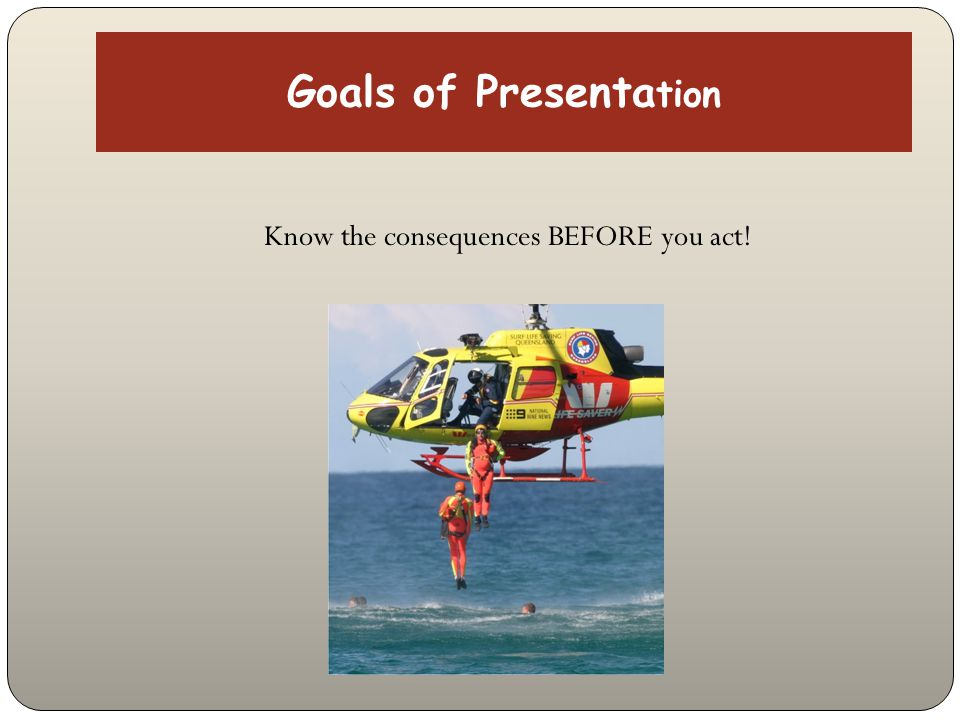 Goals of Presenta tion Know the consequences BEFORE you act!