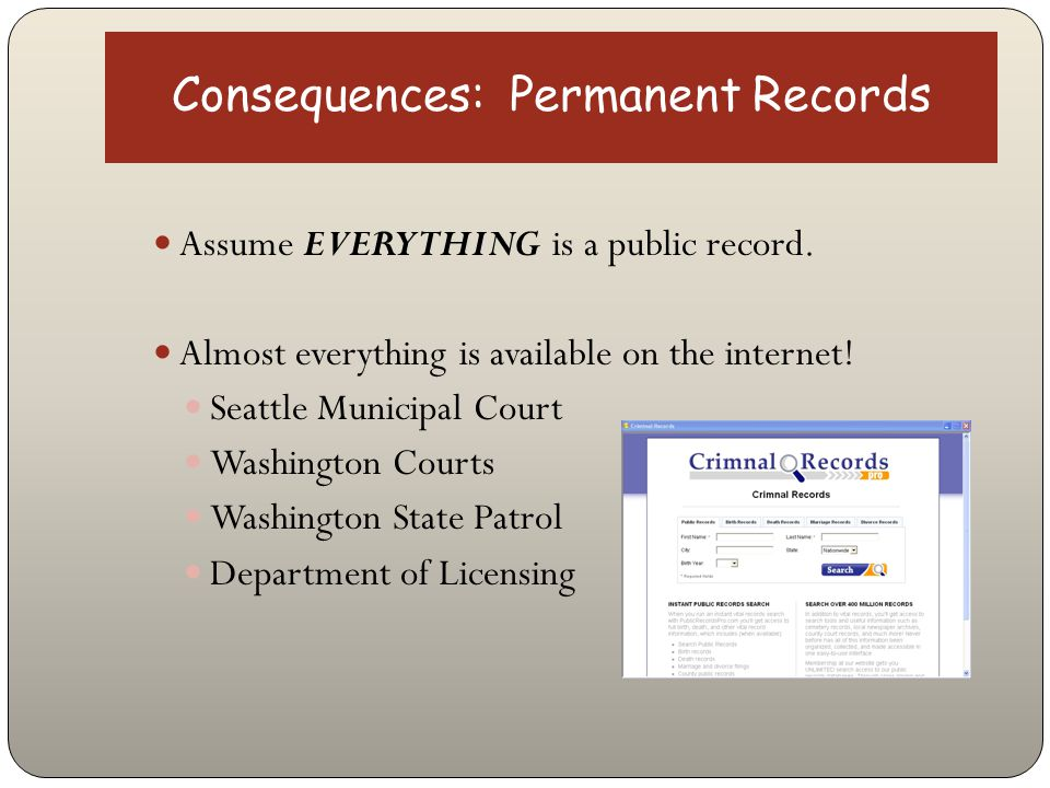 Consequences: Permanent Records Assume EVERYTHING is a public record. Almost everything is available on the internet! Seattle Municipal Court Washingt