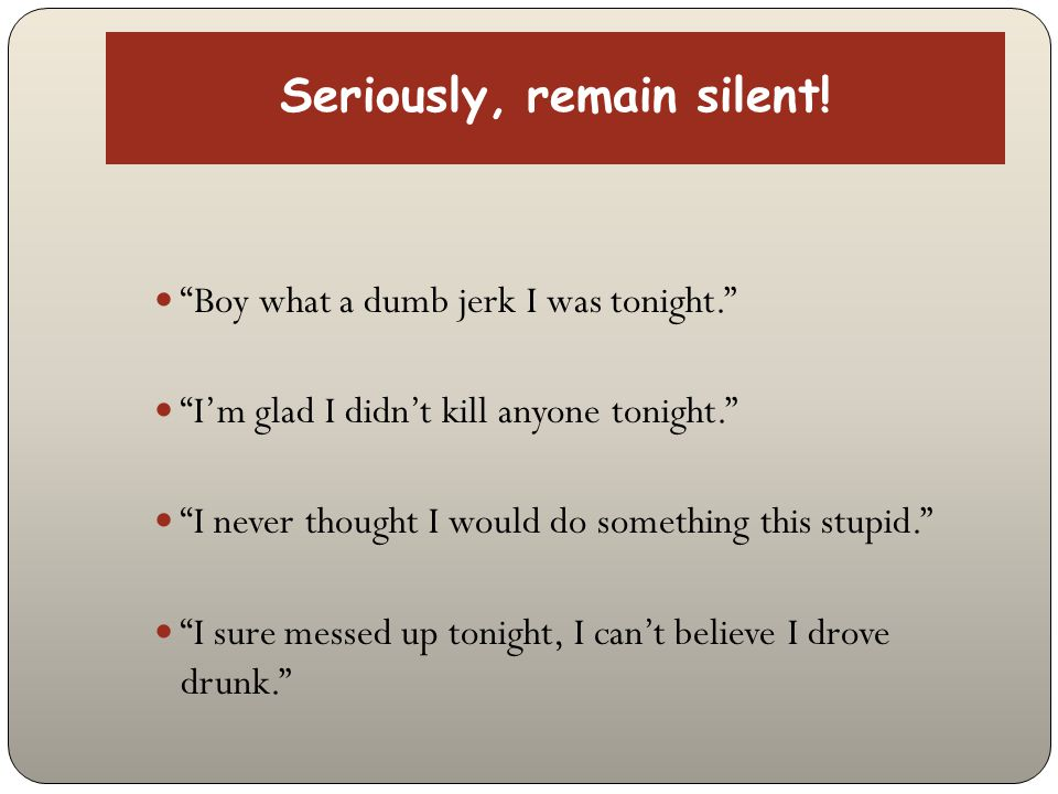"Seriously, remain silent! ""Boy what a dumb jerk I was tonight."" ""I'm glad I didn't kill anyone tonight."" ""I never thought I would do something this st"