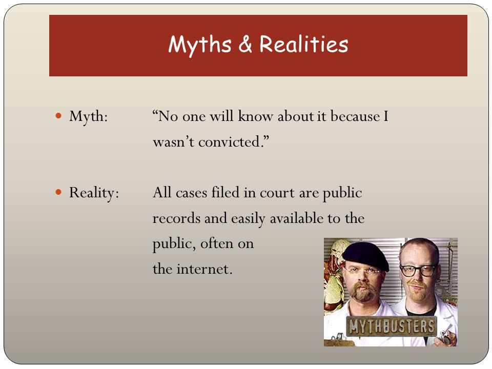 "Myths & Realities Myth: ""No one will know about it because I wasn't convicted."" Reality: All cases filed in court are public records and easily availa"