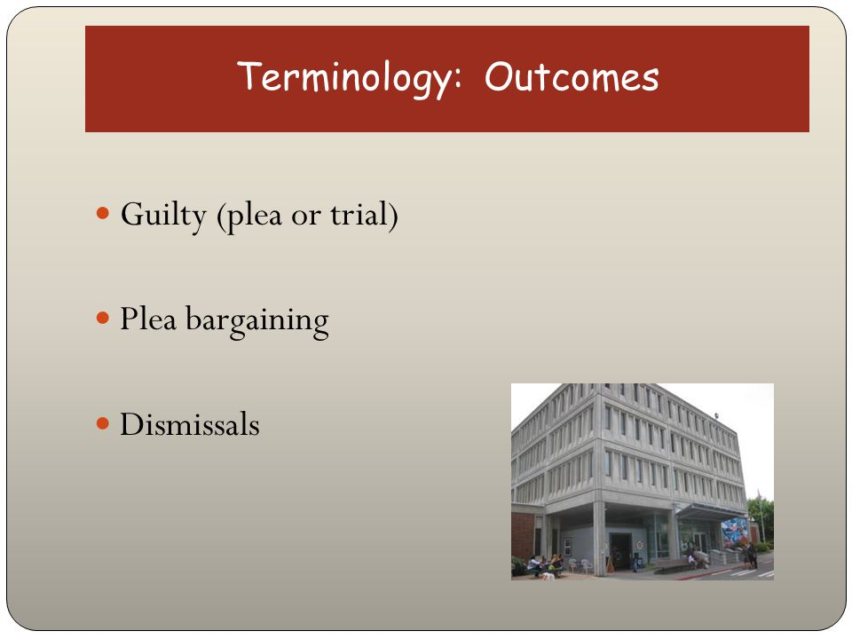 Terminology: Outcomes Guilty (plea or trial) Plea bargaining Dismissals
