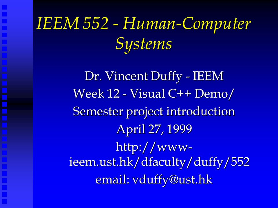 IEEM 552 - Human-Computer Systems Dr. Vincent Duffy - IEEM Week 12 - Visual C++ Demo/ Semester project introduction April 27, 1999 http://www- ieem.us