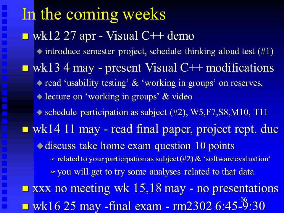 In the coming weeks n wk12 27 apr - Visual C++ demo u introduce semester project, schedule thinking aloud test (#1) n wk13 4 may - present Visual C++ modifications u read 'usability testing' & 'working in groups' on reserves, u lecture on 'working in groups' & video u schedule participation as subject (#2), W5,F7,S8,M10, T11 n wk14 11 may - read final paper, project rept.