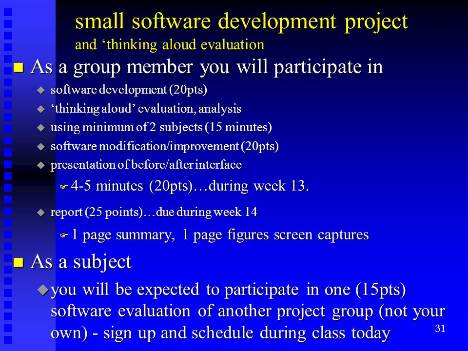 small software development project and 'thinking aloud evaluation n As a group member you will participate in u software development (20pts) u 'thinking aloud' evaluation, analysis u using minimum of 2 subjects (15 minutes) u software modification/improvement (20pts) u presentation of before/after interface F 4-5 minutes (20pts)…during week 13.