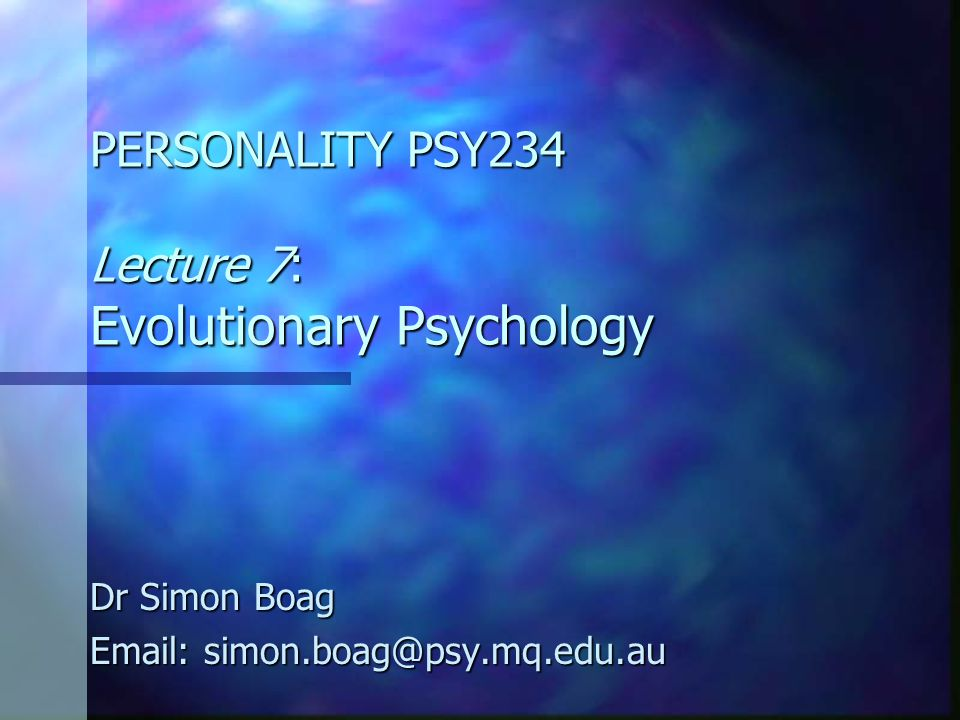 PERSONALITY PSY234 Lecture 7: Evolutionary Psychology Dr Simon Boag Email: simon.boag@psy.mq.edu.au