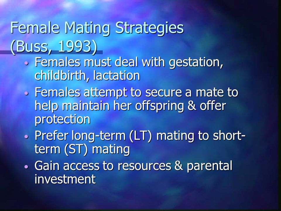 Male & Female Mating Strategies Males and females have evolved differing mating strategies due to different problems of environmental adaptation (Buss, 1993) Males and females have evolved differing mating strategies due to different problems of environmental adaptation (Buss, 1993) Strategies: evolved solutions to adaptive problems Strategies: evolved solutions to adaptive problems Psychological mechanisms (preferences) that solve adaptive problems Psychological mechanisms (preferences) that solve adaptive problems Unconscious motives Unconscious motives
