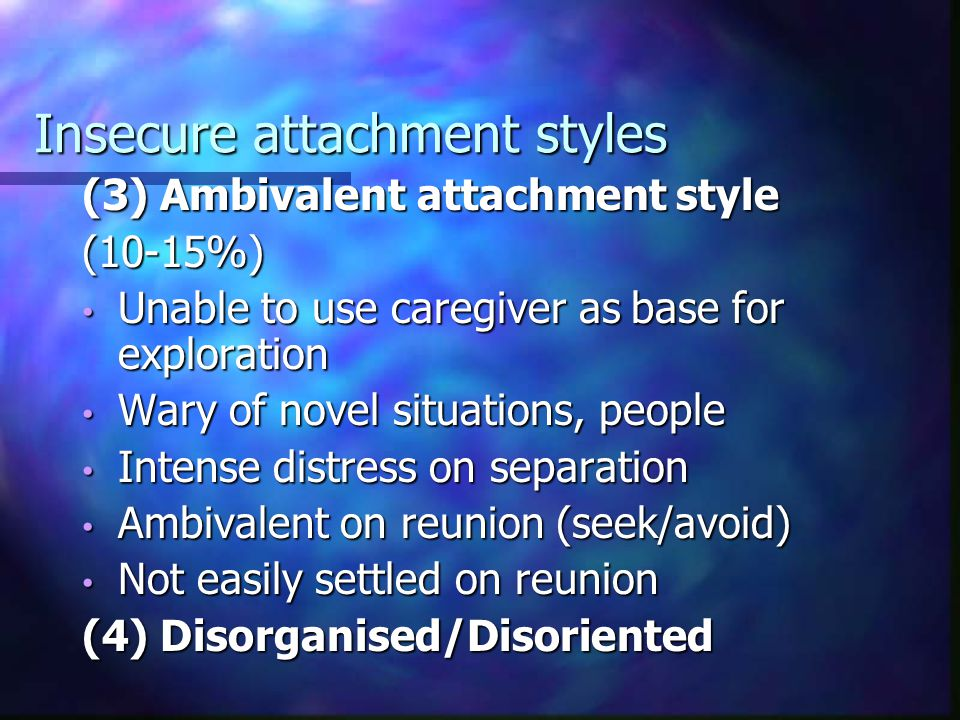 Insecure attachment styles (2) Avoidant attachment style (20-25%) Explores freely before separation Explores freely before separation May not be distressed on separation May not be distressed on separation Affiliates with stranger, even when caregiver absent Affiliates with stranger, even when caregiver absent On reunion, tends to ignore caregiver On reunion, tends to ignore caregiver