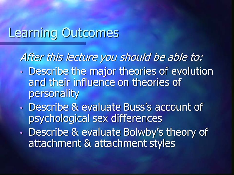 Learning Outcomes After this lecture you should be able to: Describe the major theories of evolution and their influence on theories of personality Describe the major theories of evolution and their influence on theories of personality Describe & evaluate Buss's account of psychological sex differences Describe & evaluate Buss's account of psychological sex differences Describe & evaluate Bolwby's theory of attachment & attachment styles Describe & evaluate Bolwby's theory of attachment & attachment styles