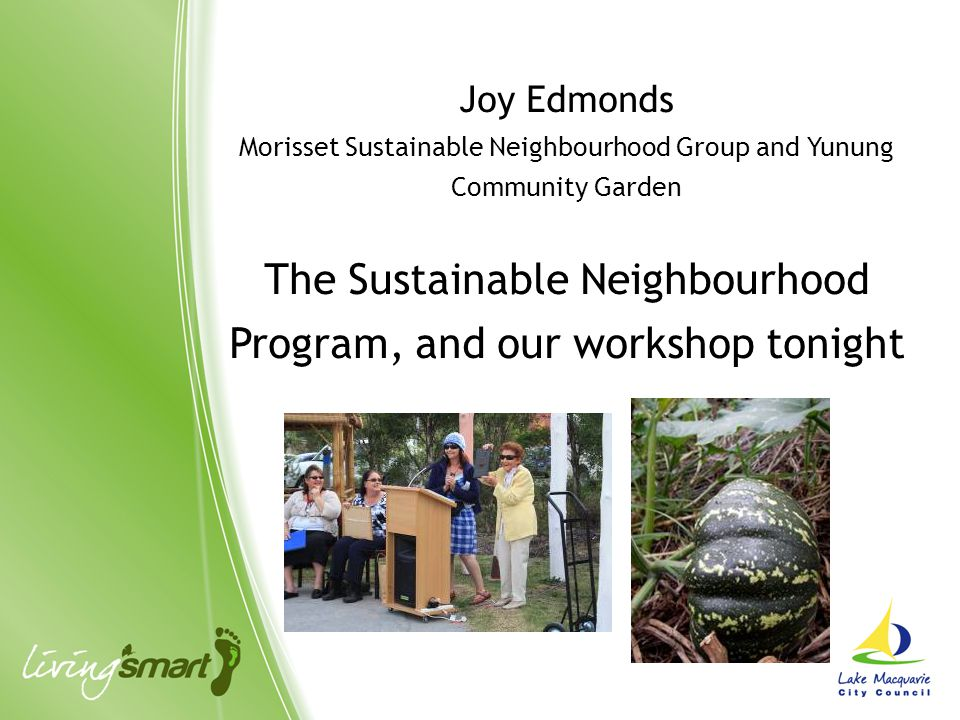 Joy Edmonds Morisset Sustainable Neighbourhood Group and Yunung Community Garden The Sustainable Neighbourhood Program, and our workshop tonight