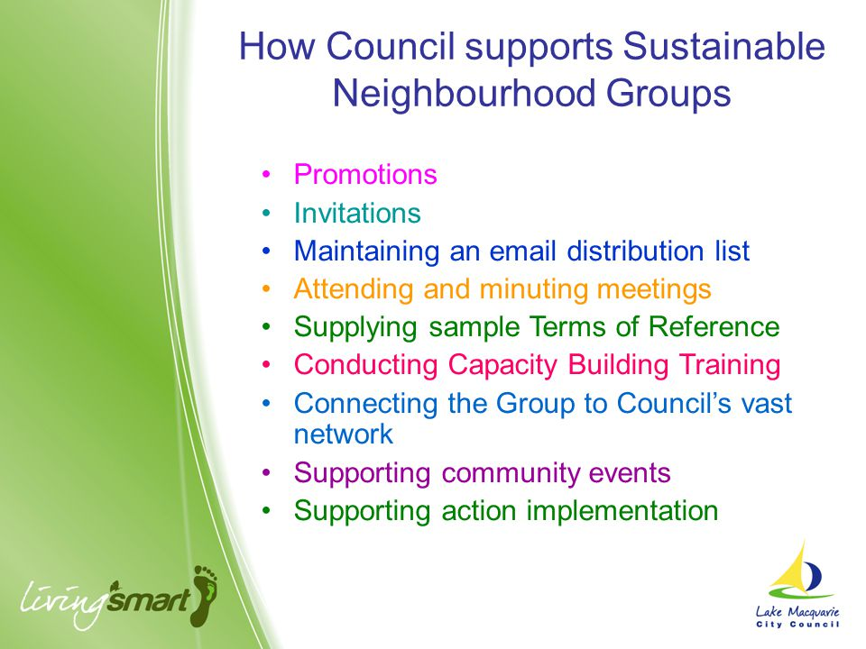 Promotions Invitations Maintaining an email distribution list Attending and minuting meetings Supplying sample Terms of Reference Conducting Capacity Building Training Connecting the Group to Council's vast network Supporting community events Supporting action implementation How Council supports Sustainable Neighbourhood Groups