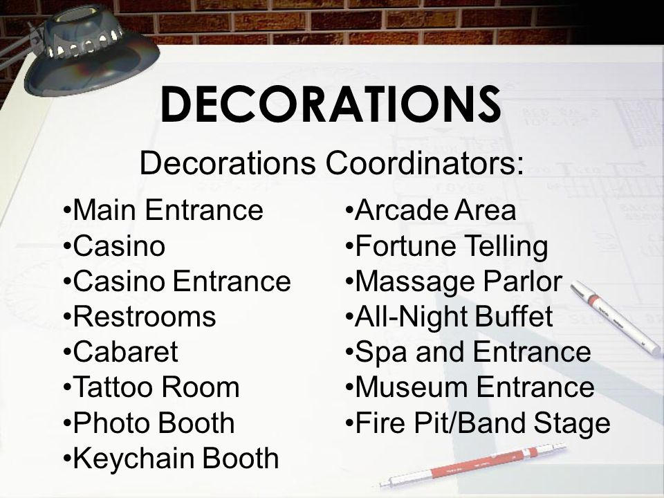 DECORATIONS Decorations Coordinators: Main Entrance Casino Casino Entrance Restrooms Cabaret Tattoo Room Photo Booth Keychain Booth Arcade Area Fortune Telling Massage Parlor All-Night Buffet Spa and Entrance Museum Entrance Fire Pit/Band Stage