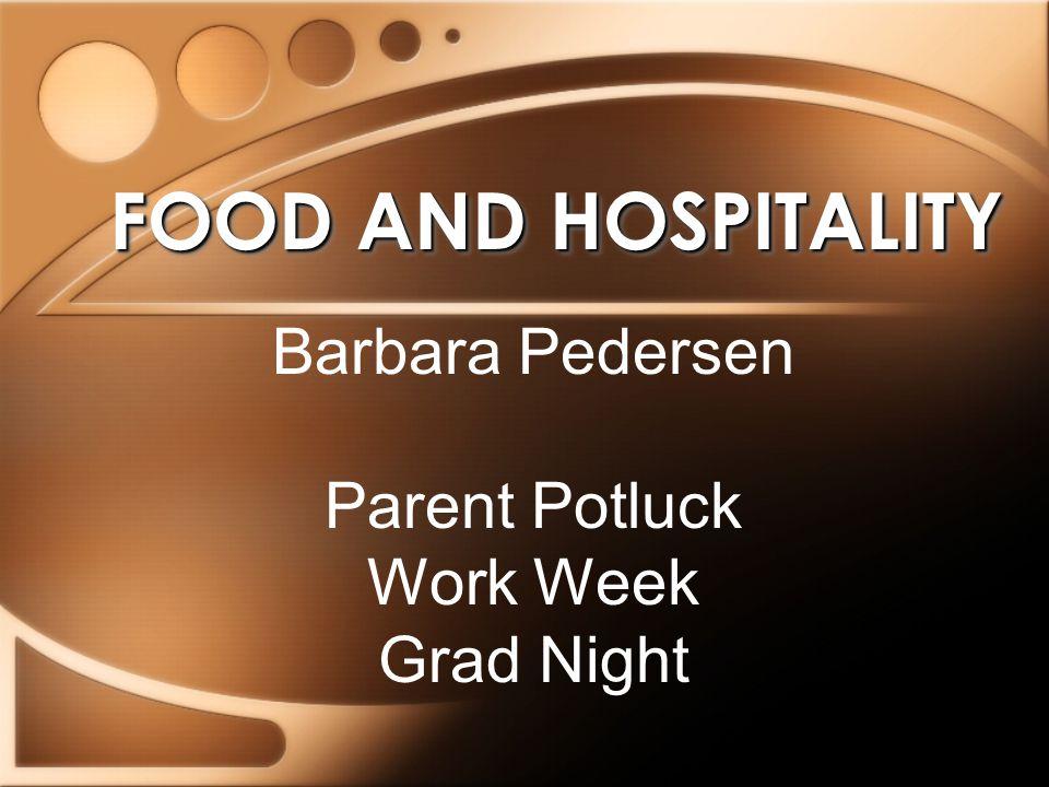 FOOD AND HOSPITALITY Barbara Pedersen Parent Potluck Work Week Grad Night