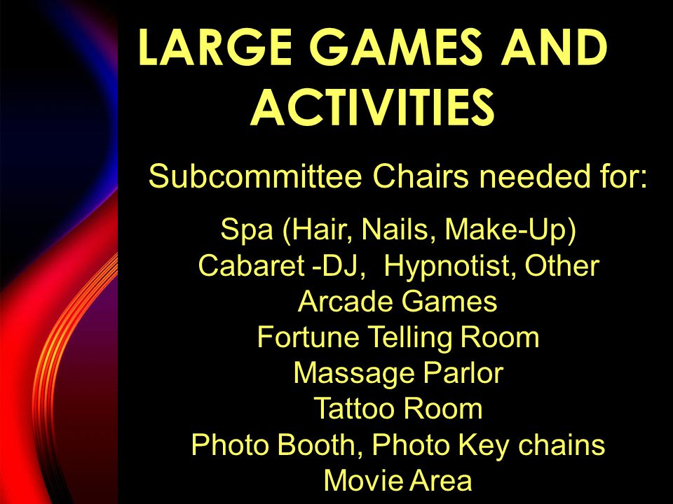 LARGE GAMES AND ACTIVITIES Subcommittee Chairs needed for: Spa (Hair, Nails, Make-Up) Cabaret -DJ, Hypnotist, Other Arcade Games Fortune Telling Room Massage Parlor Tattoo Room Photo Booth, Photo Key chains Movie Area