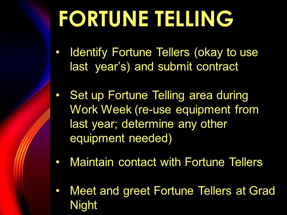 FORTUNE TELLING Identify Fortune Tellers (okay to use last year's) and submit contract Set up Fortune Telling area during Work Week (re-use equipment from last year; determine any other equipment needed) Maintain contact with Fortune Tellers Meet and greet Fortune Tellers at Grad Night