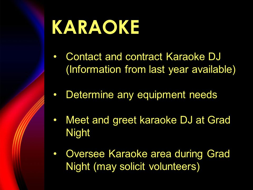 KARAOKE Contact and contract Karaoke DJ (Information from last year available) Determine any equipment needs Meet and greet karaoke DJ at Grad Night Oversee Karaoke area during Grad Night (may solicit volunteers)