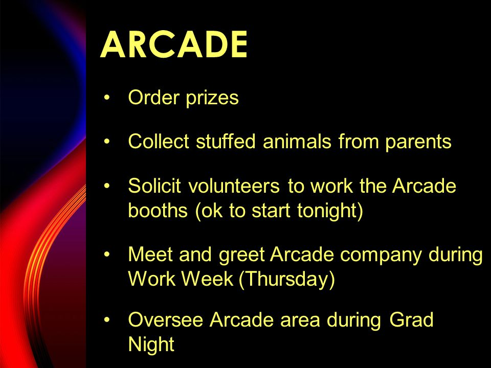 ARCADE Order prizes Collect stuffed animals from parents Solicit volunteers to work the Arcade booths (ok to start tonight) Meet and greet Arcade company during Work Week (Thursday) Oversee Arcade area during Grad Night