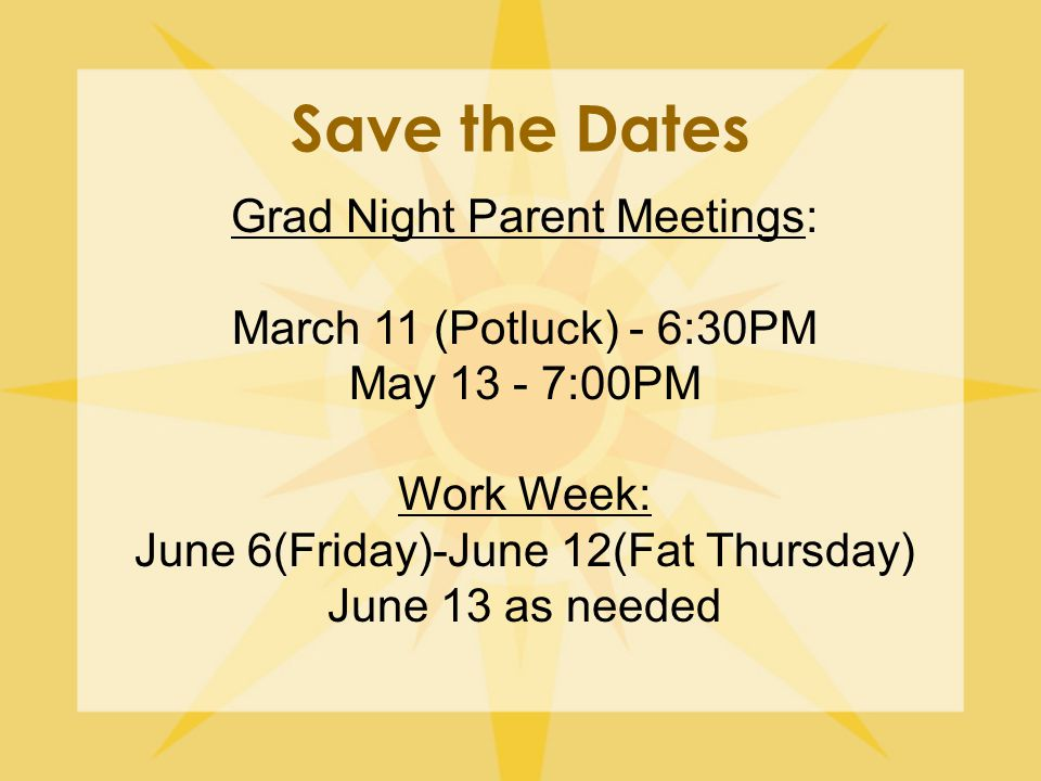 Save the Dates Grad Night Parent Meetings: March 11 (Potluck) - 6:30PM May 13 - 7:00PM Work Week: June 6(Friday)-June 12(Fat Thursday) June 13 as needed