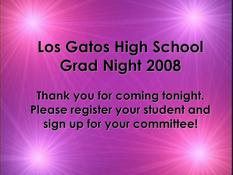 Los Gatos High School Grad Night 2008 Thank you for coming tonight.