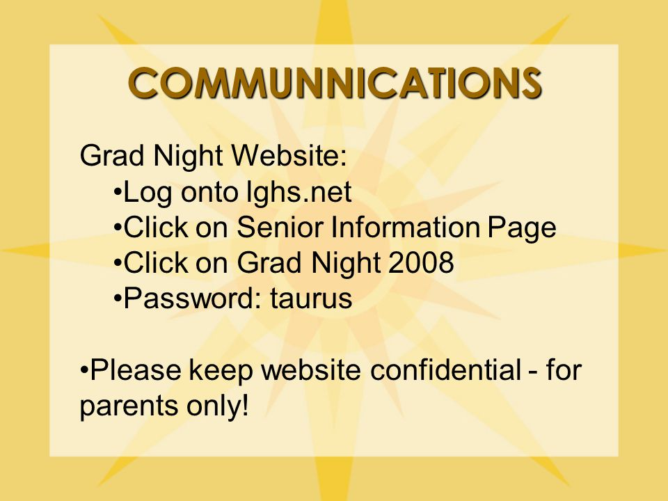 COMMUNNICATIONS Grad Night Website: Log onto lghs.net Click on Senior Information Page Click on Grad Night 2008 Password: taurus Please keep website confidential - for parents only!